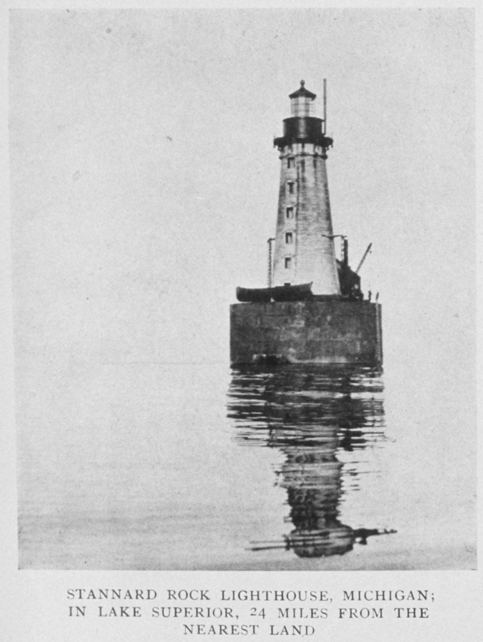 Stannard Rock Lighthouse, Michigan; in Lake Superior, 24 miles from the nearest land.  In: 'Lighthouses and Lightships of the United States' by George R. Putnam , p. 158, 1917.  Houghton Mifflin and Company, Boston. Library Call No. 527.7 P98.
